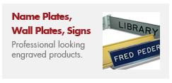 Choose from a wide varity of engraved plates and signs.  High quality and deeply engraved signs give the professional look you are looking for.